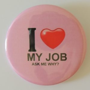 """"""" love my Job, Ask me why?""""Button"""